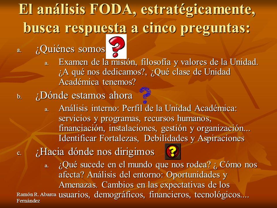 Ramón R. Abarca Fernández El análisis FODA, estratégicamente, busca respuesta a cinco preguntas: a. ¿Quiénes somos a. Examen de la misión, filosofía y