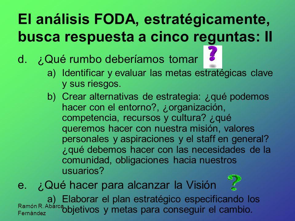 Ramón R. Abarca Fernández El análisis FODA, estratégicamente, busca respuesta a cinco reguntas: II d.¿Qué rumbo deberíamos tomar a)Identificar y evalu
