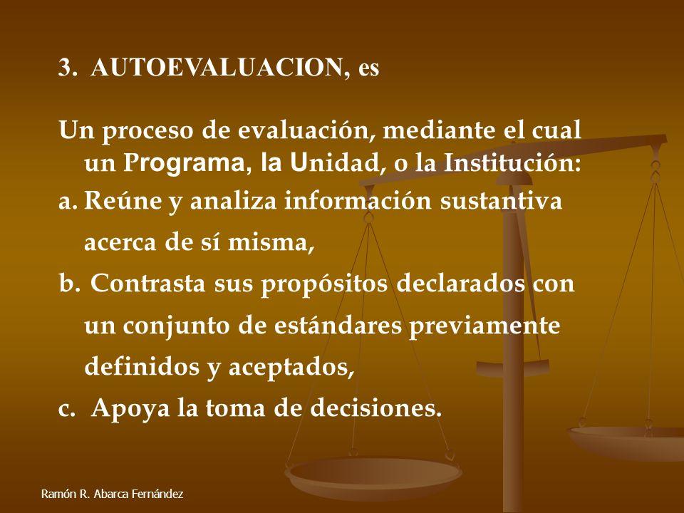 Ramón R. Abarca Fernández 3. AUTOEVALUACION, es Un proceso de evaluación, mediante el cual un P rograma, la U nidad, o la Institución: a.Reúne y anali