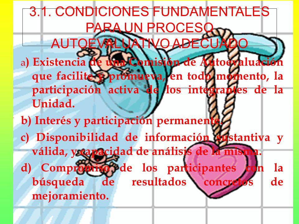 3.1. CONDICIONES FUNDAMENTALES PARA UN PROCESO AUTOEVALUATIVO ADECUADO a ) Existencia de una Comisión de Autoevaluación que facilite y promueva, en to