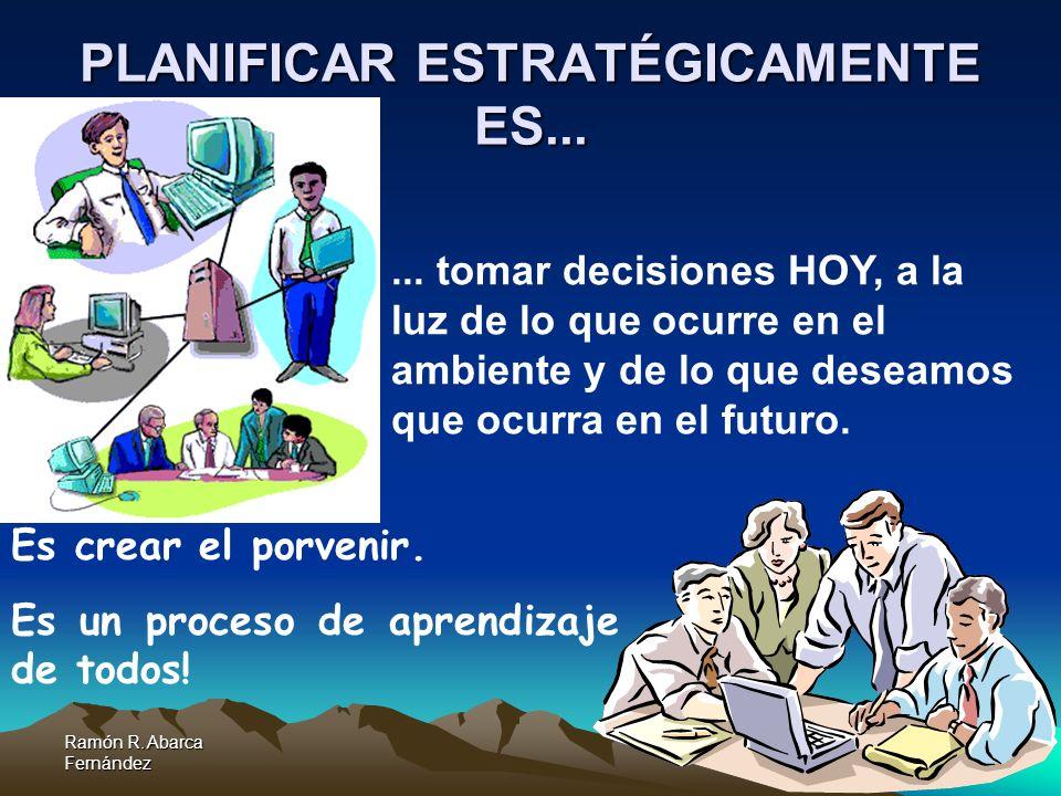 Ramón R. Abarca Fernández PLANIFICAR ESTRATÉGICAMENTE ES... Es crear el porvenir. Es un proceso de aprendizaje de todos!... tomar decisiones HOY, a la