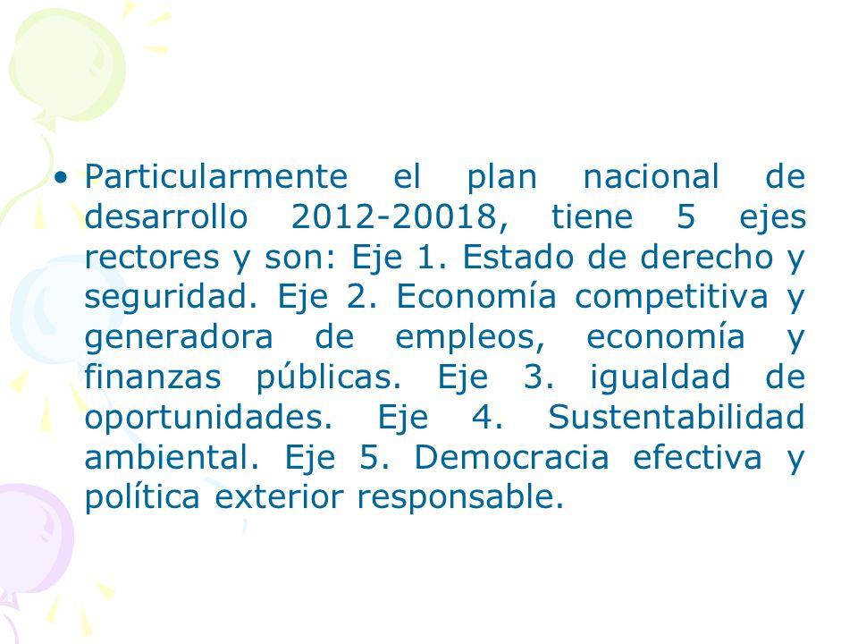 Particularmente el plan nacional de desarrollo 2012-20018, tiene 5 ejes rectores y son: Eje 1. Estado de derecho y seguridad. Eje 2. Economía competit