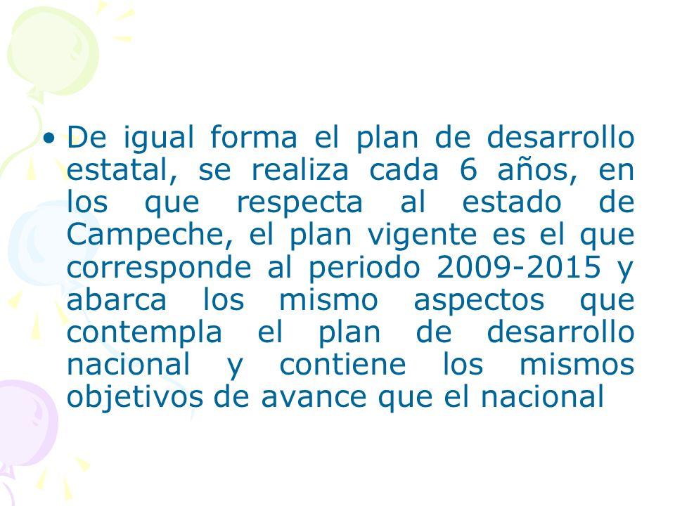 De igual forma el plan de desarrollo estatal, se realiza cada 6 años, en los que respecta al estado de Campeche, el plan vigente es el que corresponde