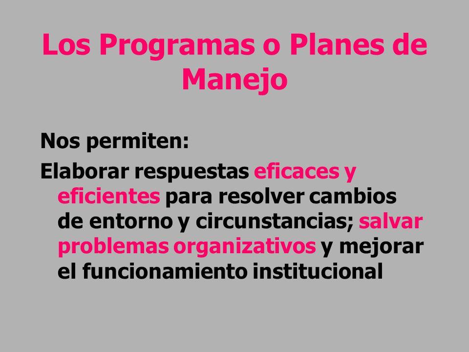 Los Programas o Planes de Manejo Nos permiten: Elaborar respuestas eficaces y eficientes para resolver cambios de entorno y circunstancias; salvar pro