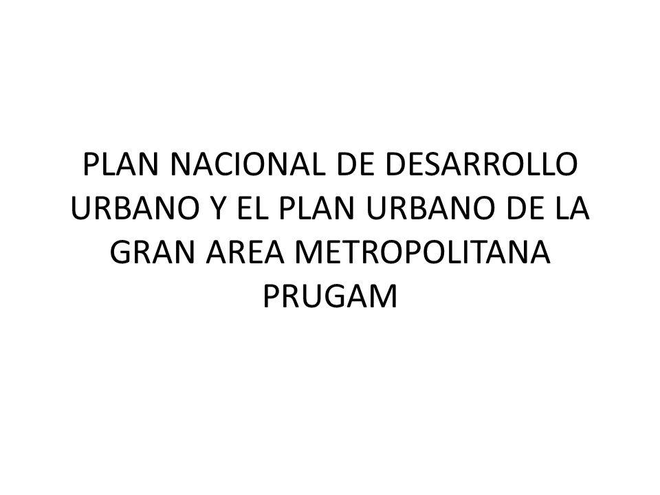 PLAN NACIONAL DE DESARROLLO URBANO Y EL PLAN URBANO DE LA GRAN AREA METROPOLITANA PRUGAM