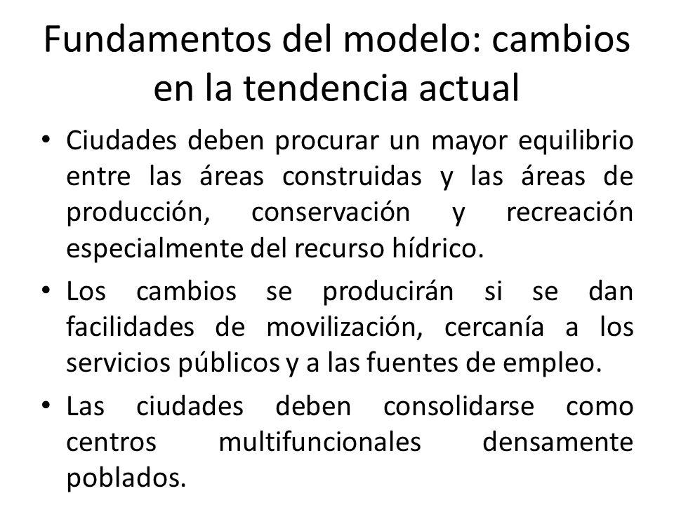 Fundamentos del modelo: cambios en la tendencia actual Ciudades deben procurar un mayor equilibrio entre las áreas construidas y las áreas de producción, conservación y recreación especialmente del recurso hídrico.