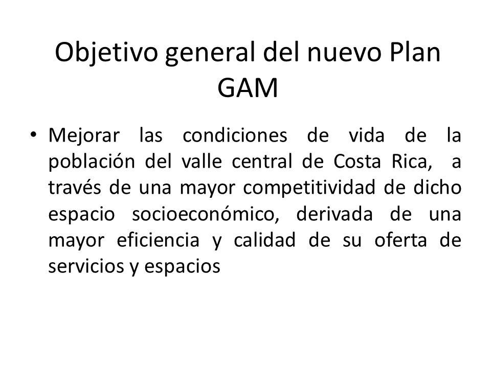 Objetivo general del nuevo Plan GAM Mejorar las condiciones de vida de la población del valle central de Costa Rica, a través de una mayor competitividad de dicho espacio socioeconómico, derivada de una mayor eficiencia y calidad de su oferta de servicios y espacios