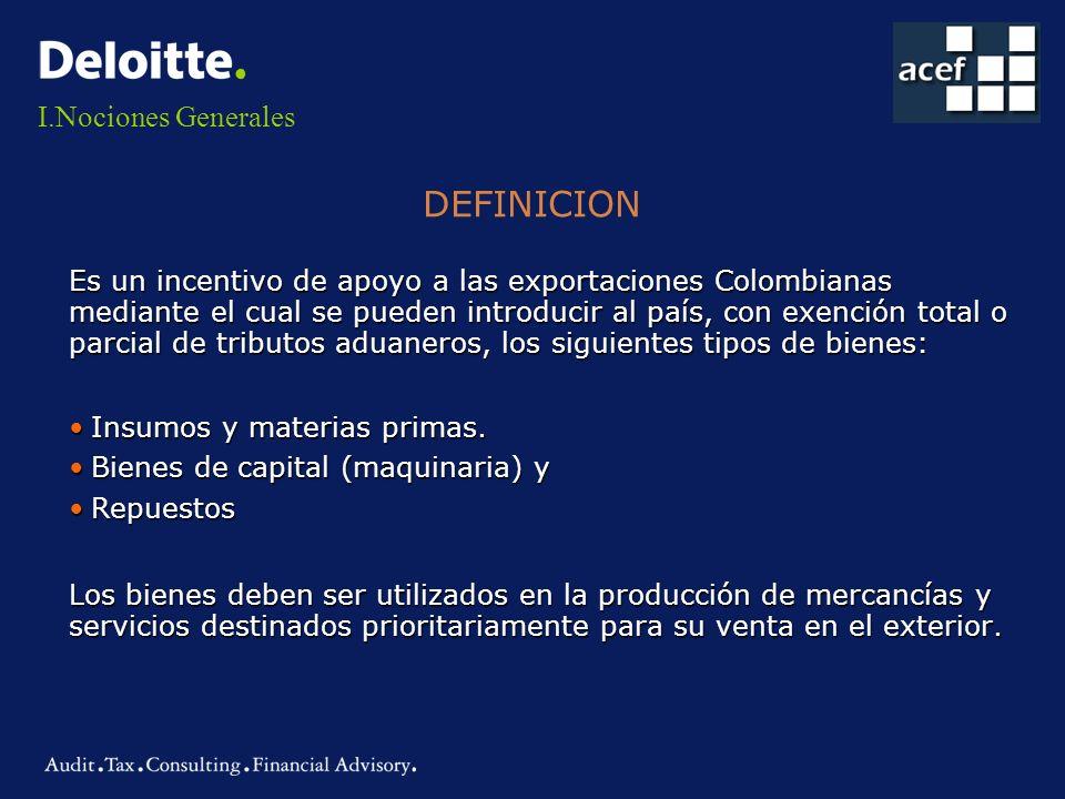 I.Nociones Generales Es un incentivo de apoyo a las exportaciones Colombianas mediante el cual se pueden introducir al país, con exención total o parc