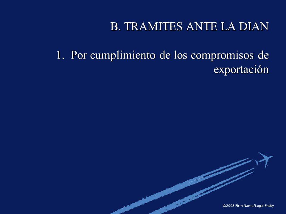 ©2003 Firm Name/Legal Entity B. TRAMITES ANTE LA DIAN 1. Por cumplimiento de los compromisos de exportación
