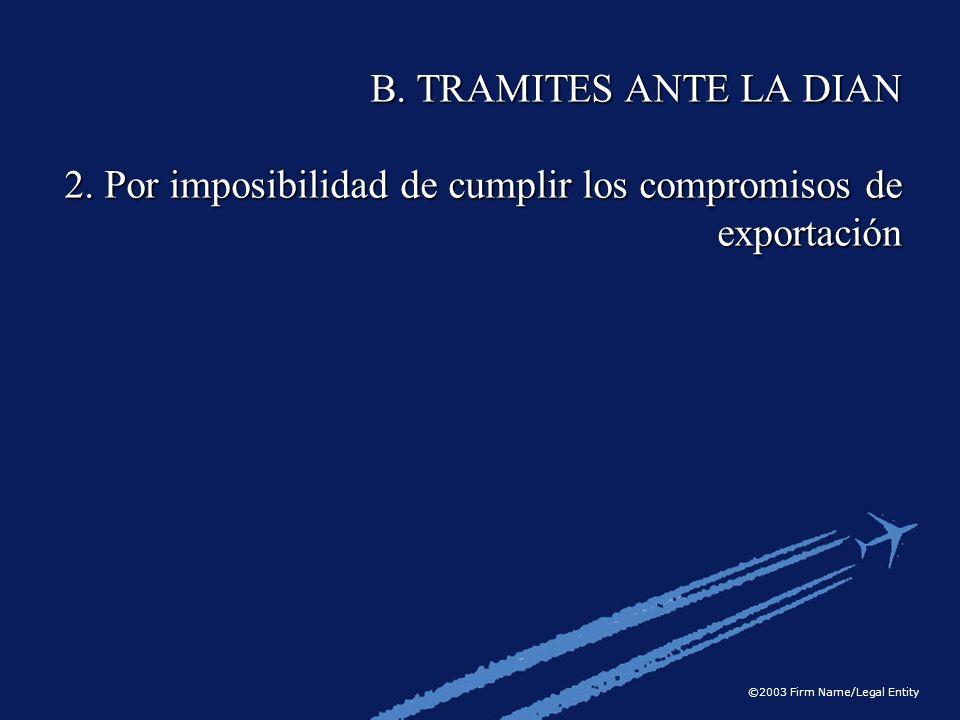 ©2003 Firm Name/Legal Entity B. TRAMITES ANTE LA DIAN 2. Por imposibilidad de cumplir los compromisos de exportación