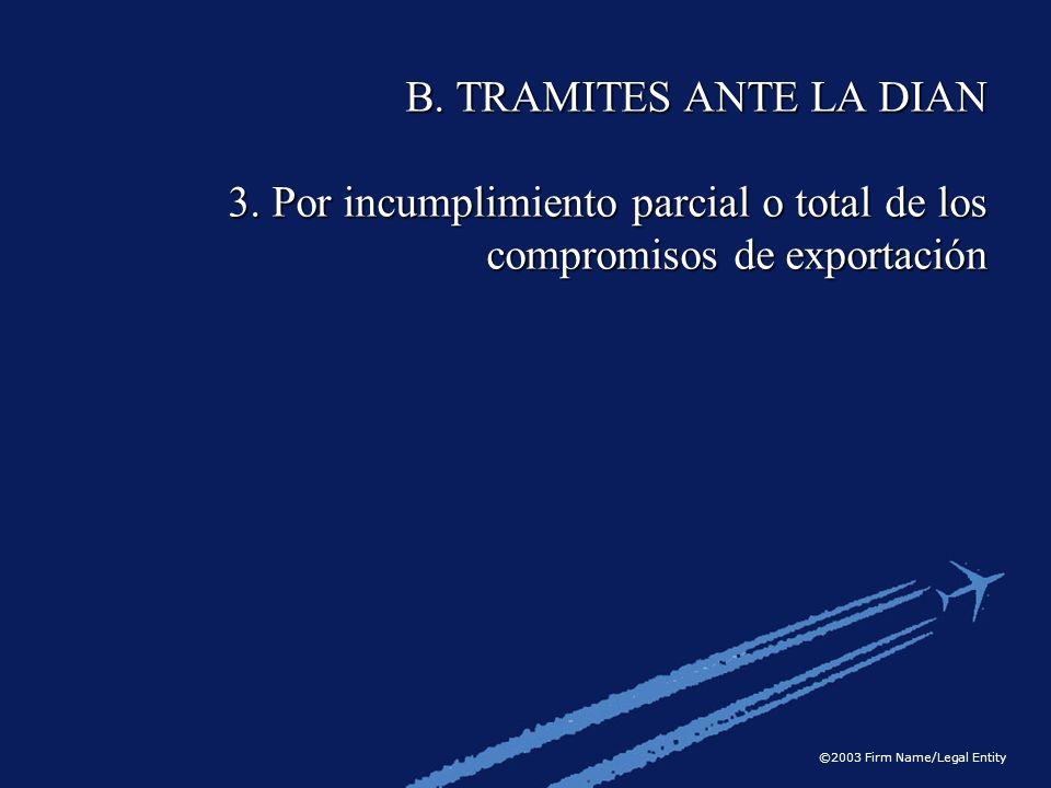 ©2003 Firm Name/Legal Entity B. TRAMITES ANTE LA DIAN 3. Por incumplimiento parcial o total de los compromisos de exportación