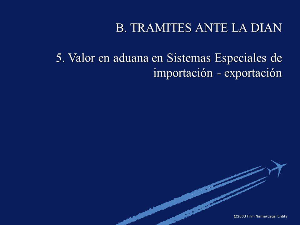 ©2003 Firm Name/Legal Entity B. TRAMITES ANTE LA DIAN 5. Valor en aduana en Sistemas Especiales de importación - exportación