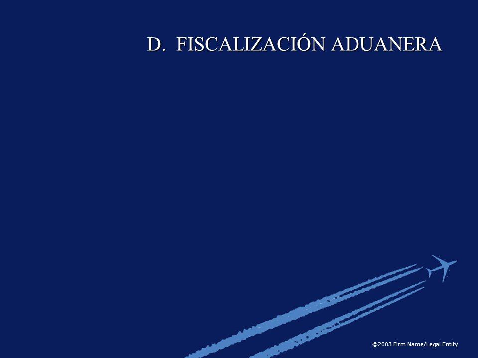 ©2003 Firm Name/Legal Entity D. FISCALIZACIÓN ADUANERA