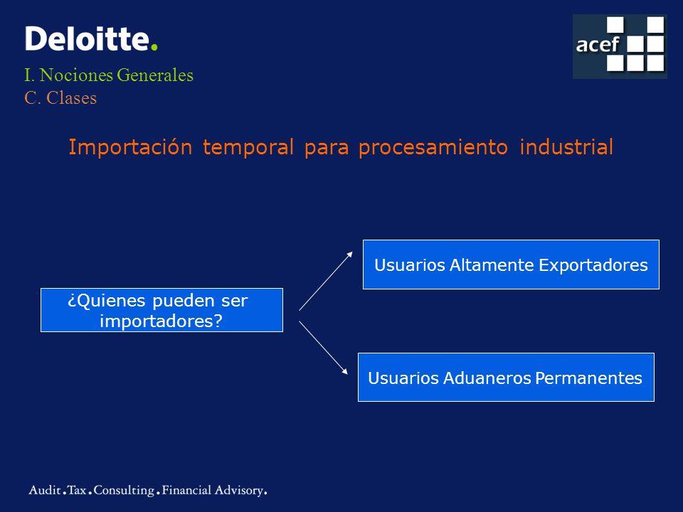 I. Nociones Generales C. Clases Importación temporal para procesamiento industrial ¿Quienes pueden ser importadores? Usuarios Altamente Exportadores U