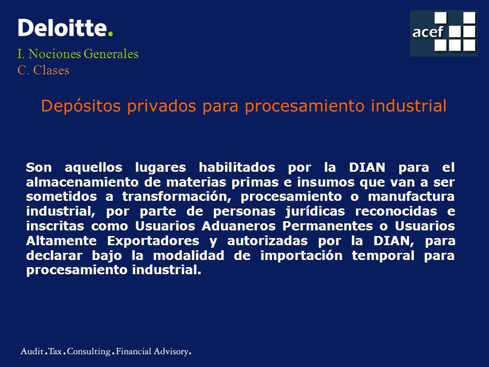 I. Nociones Generales C. Clases Depósitos privados para procesamiento industrial Son aquellos lugares habilitados por la DIAN para el almacenamiento d