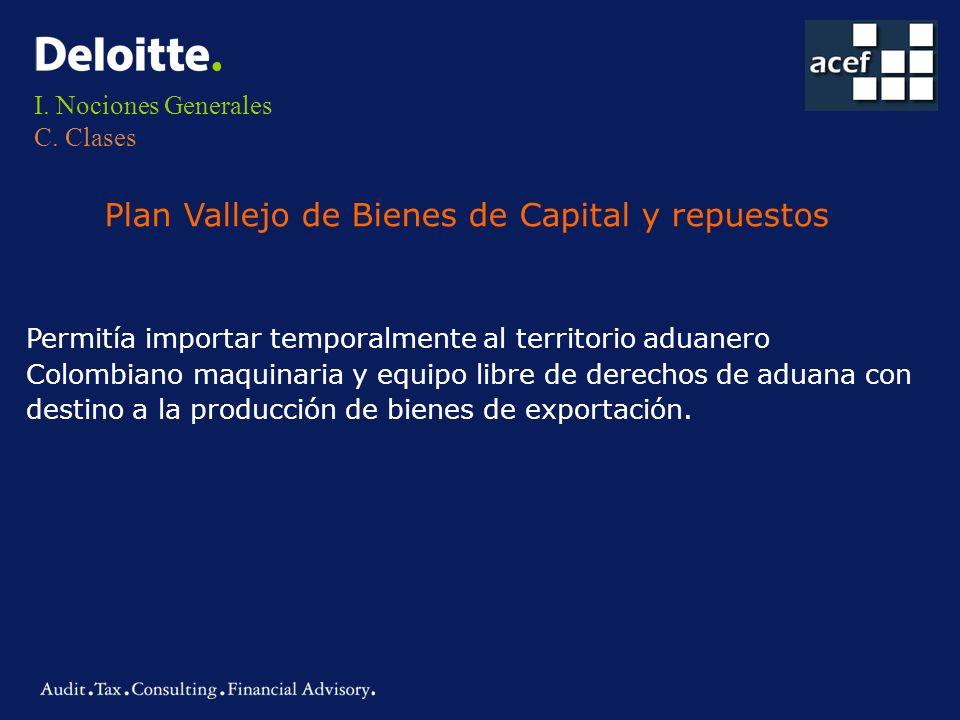 I. Nociones Generales C. Clases Plan Vallejo de Bienes de Capital y repuestos Permitía importar temporalmente al territorio aduanero Colombiano maquin