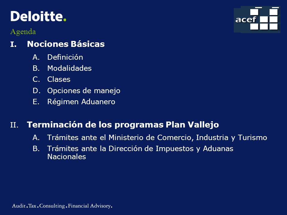 Agenda I. Nociones Básicas A.Definición B.Modalidades C.Clases D.Opciones de manejo E.Régimen Aduanero II. Terminación de los programas Plan Vallejo A