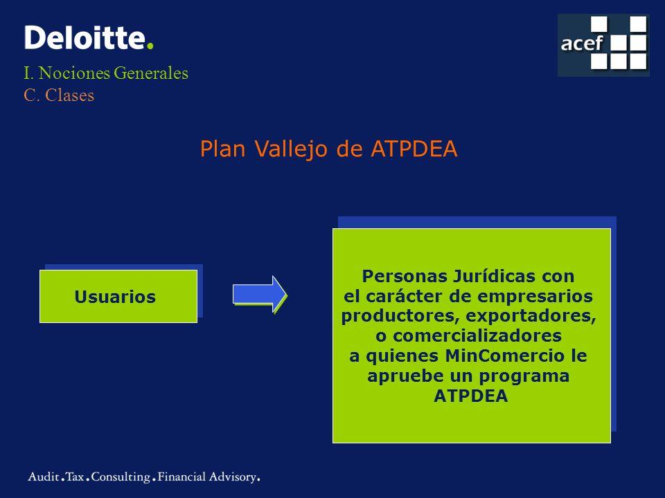 I. Nociones Generales C. Clases Plan Vallejo de ATPDEA Usuarios Personas Jurídicas con el carácter de empresarios productores, exportadores, o comerci