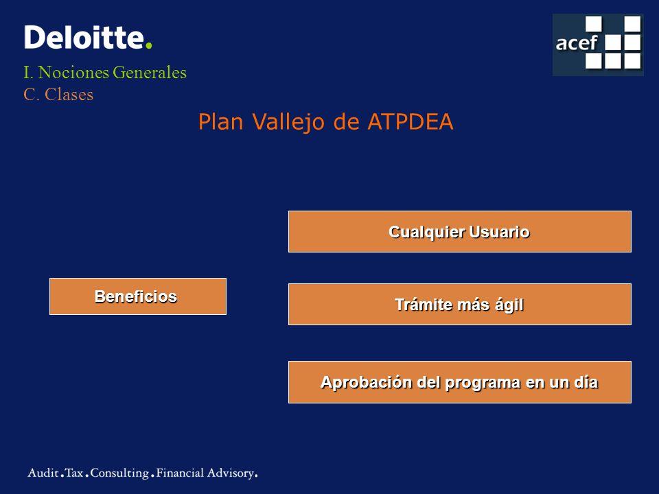 I. Nociones Generales C. Clases Plan Vallejo de ATPDEA Beneficios Cualquier Usuario Trámite más ágil Aprobación del programa en un día