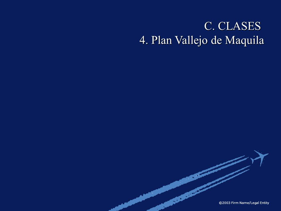©2003 Firm Name/Legal Entity C. CLASES 4. Plan Vallejo de Maquila