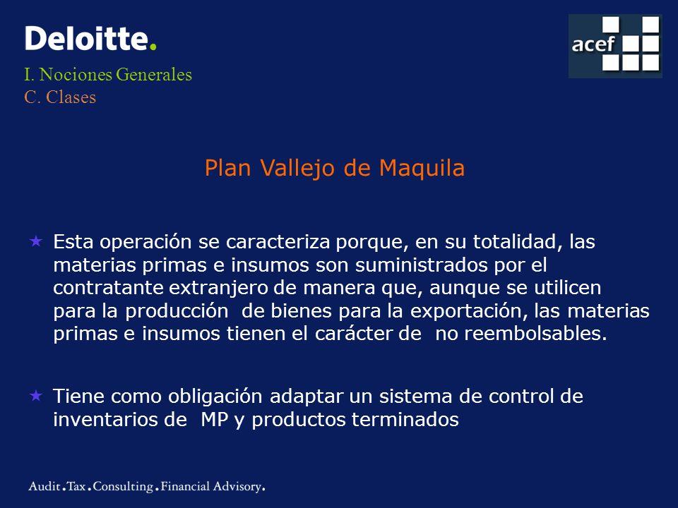 I. Nociones Generales C. Clases Plan Vallejo de Maquila «Esta operación se caracteriza porque, en su totalidad, las materias primas e insumos son sumi