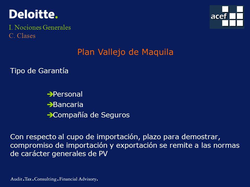 I. Nociones Generales C. Clases Plan Vallejo de Maquila Tipo de Garantía èPersonal èBancaria èCompañía de Seguros Con respecto al cupo de importación,