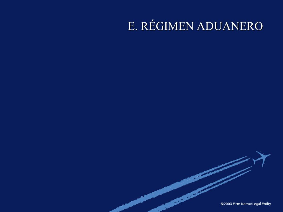 ©2003 Firm Name/Legal Entity E. RÉGIMEN ADUANERO