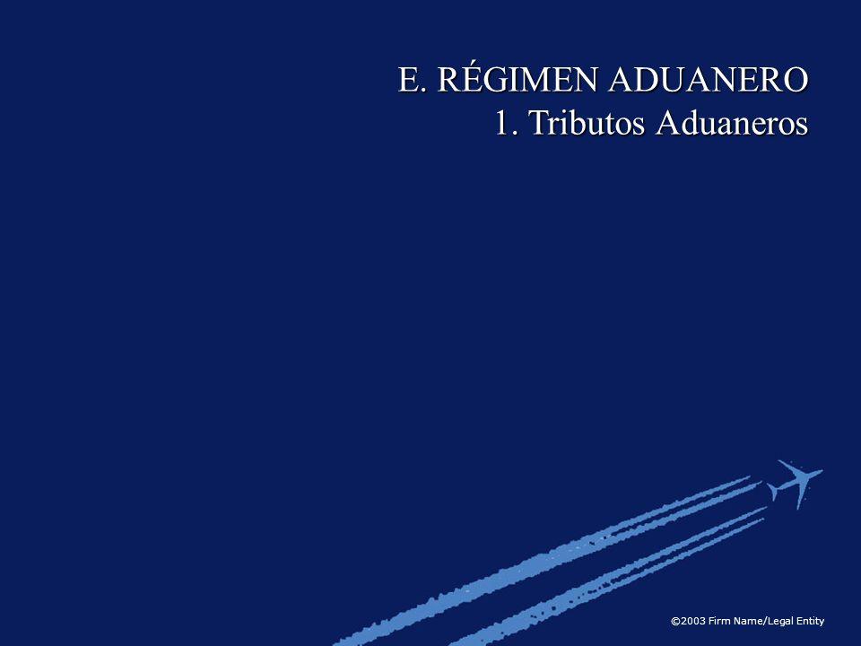 ©2003 Firm Name/Legal Entity E. RÉGIMEN ADUANERO 1. Tributos Aduaneros