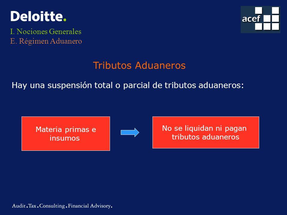 I. Nociones Generales E. Régimen Aduanero Hay una suspensión total o parcial de tributos aduaneros: Tributos Aduaneros Materia primas e insumos No se