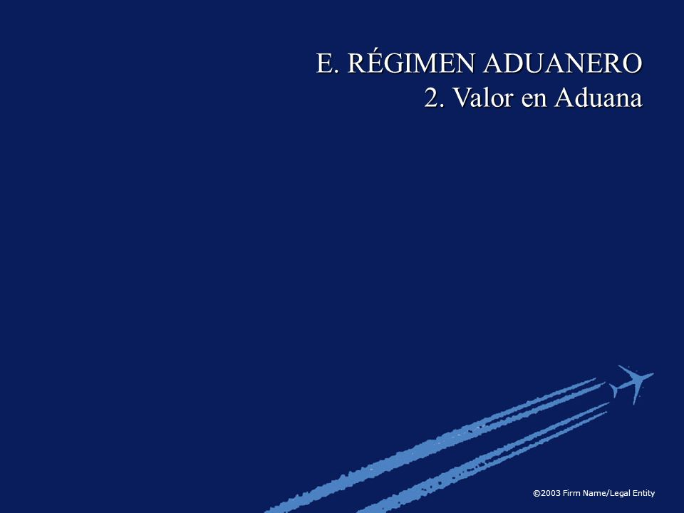 ©2003 Firm Name/Legal Entity E. RÉGIMEN ADUANERO 2. Valor en Aduana