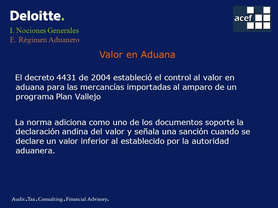 I. Nociones Generales E. Régimen Aduanero El decreto 4431 de 2004 estableció el control al valor en aduana para las mercancías importadas al amparo de