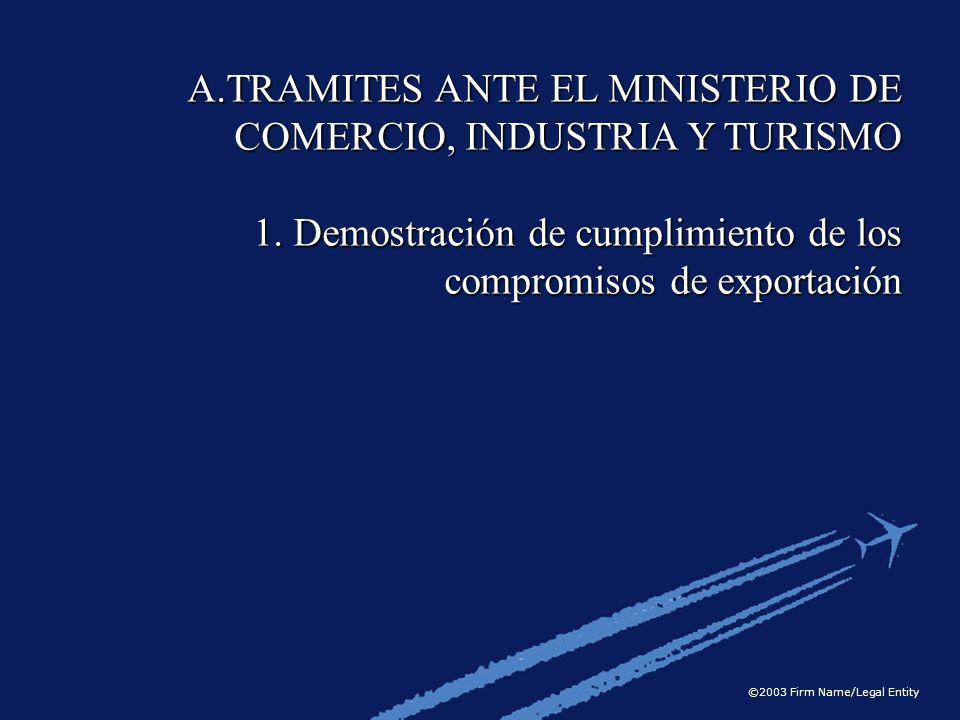 ©2003 Firm Name/Legal Entity A.TRAMITES ANTE EL MINISTERIO DE COMERCIO, INDUSTRIA Y TURISMO 1. Demostración de cumplimiento de los compromisos de expo