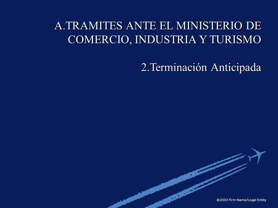 ©2003 Firm Name/Legal Entity A.TRAMITES ANTE EL MINISTERIO DE COMERCIO, INDUSTRIA Y TURISMO 2.Terminación Anticipada