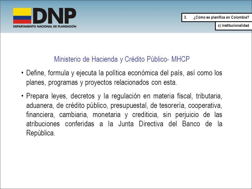 Ministerio de Hacienda y Crédito Público- MHCP Define, formula y ejecuta la política económica del país, así como los planes, programas y proyectos re