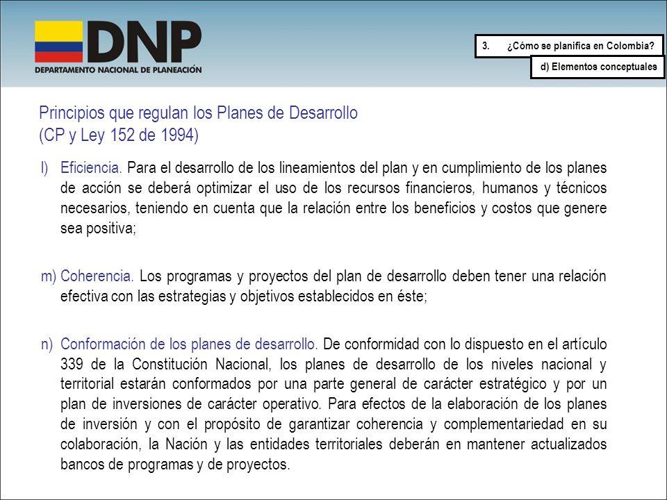 Principios que regulan los Planes de Desarrollo (CP y Ley 152 de 1994) l)Eficiencia. Para el desarrollo de los lineamientos del plan y en cumplimiento