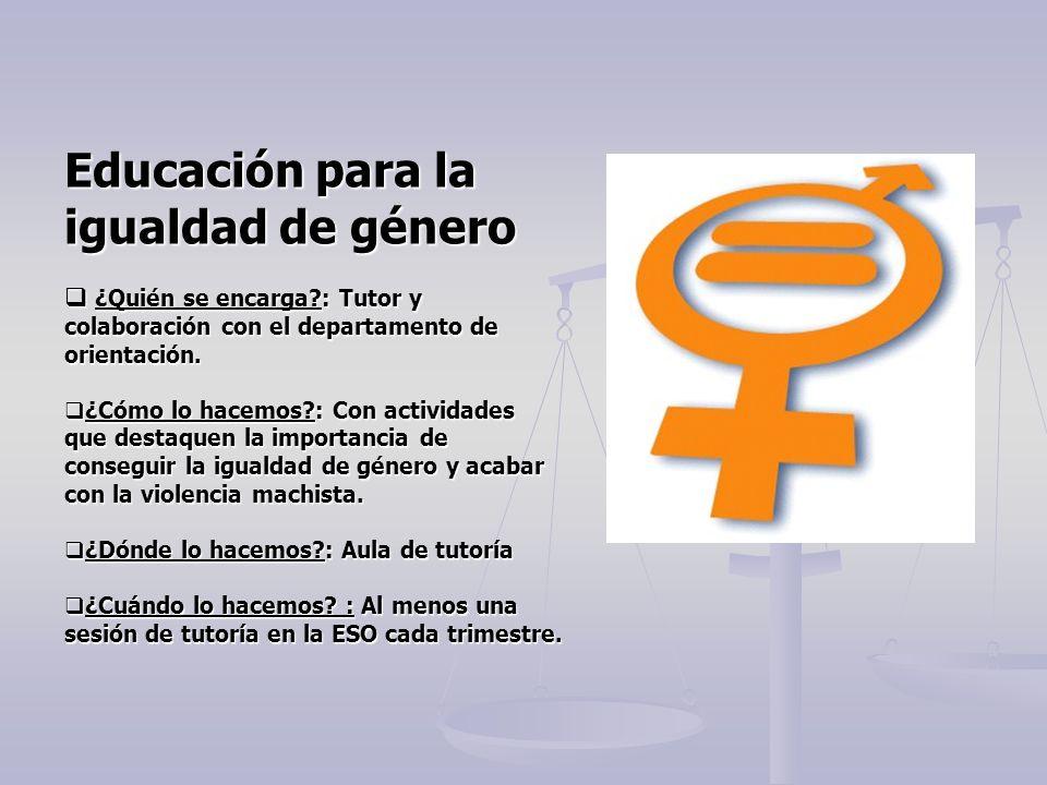Educación para la igualdad de género ¿Quién se encarga?: Tutor y colaboración con el departamento de orientación. ¿Quién se encarga?: Tutor y colabora