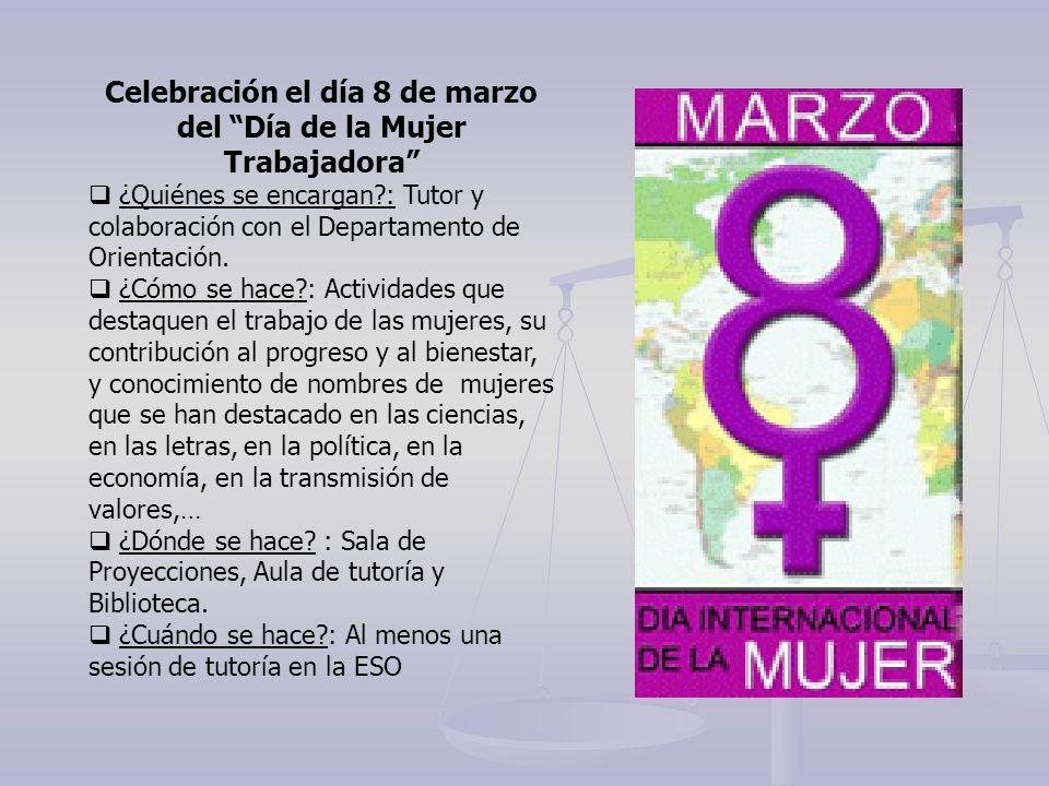 Celebración el día 8 de marzo del Día de la Mujer Trabajadora ¿Quiénes se encargan?: Tutor y colaboración con el Departamento de Orientación. ¿Cómo se