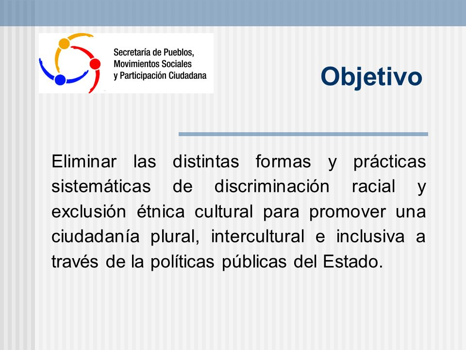 Objetivo Eliminar las distintas formas y prácticas sistemáticas de discriminación racial y exclusión étnica cultural para promover una ciudadanía plural, intercultural e inclusiva a través de la políticas públicas del Estado.
