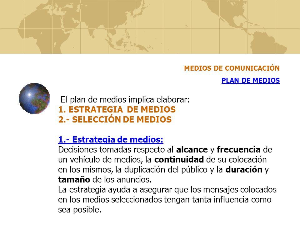 El plan de medios implica elaborar: 1. ESTRATEGIA DE MEDIOS 2.- SELECCIÓN DE MEDIOS 1.- Estrategia de medios: Decisiones tomadas respecto al alcance y