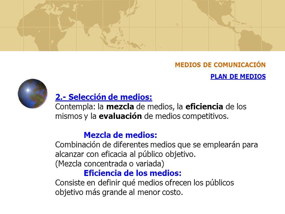 MEDIOS DE COMUNICACIÓN PLAN DE MEDIOS 2.- Selección de medios: Contempla: la mezcla de medios, la eficiencia de los mismos y la evaluación de medios c