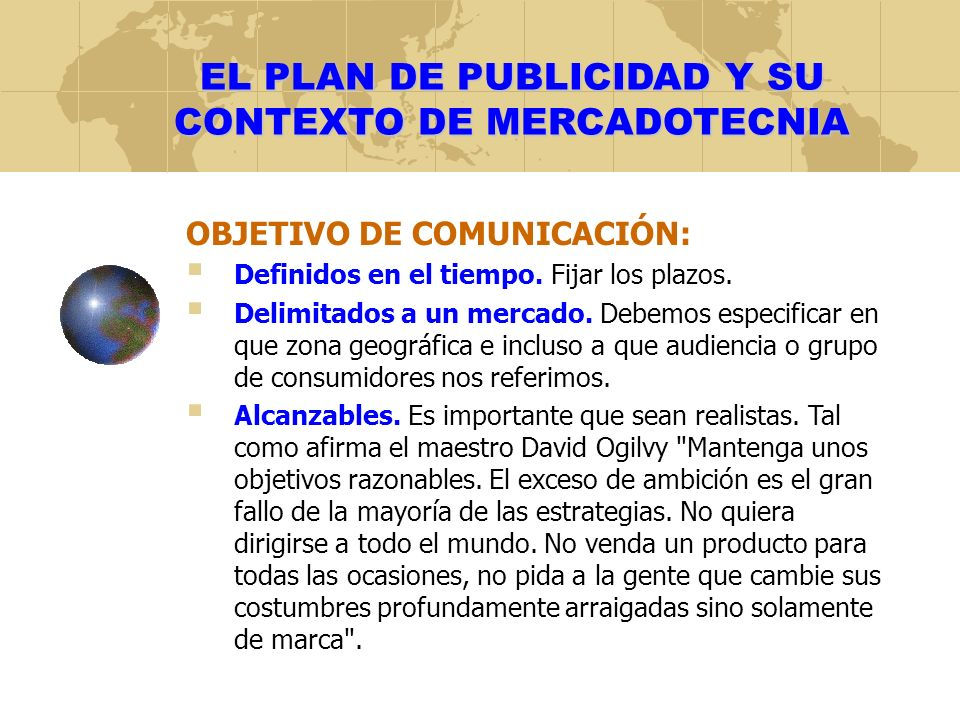 EL PLAN DE PUBLICIDAD Y SU CONTEXTO DE MERCADOTECNIA OBJETIVO DE COMUNICACIÓN: Definidos en el tiempo. Fijar los plazos. Delimitados a un mercado. Deb