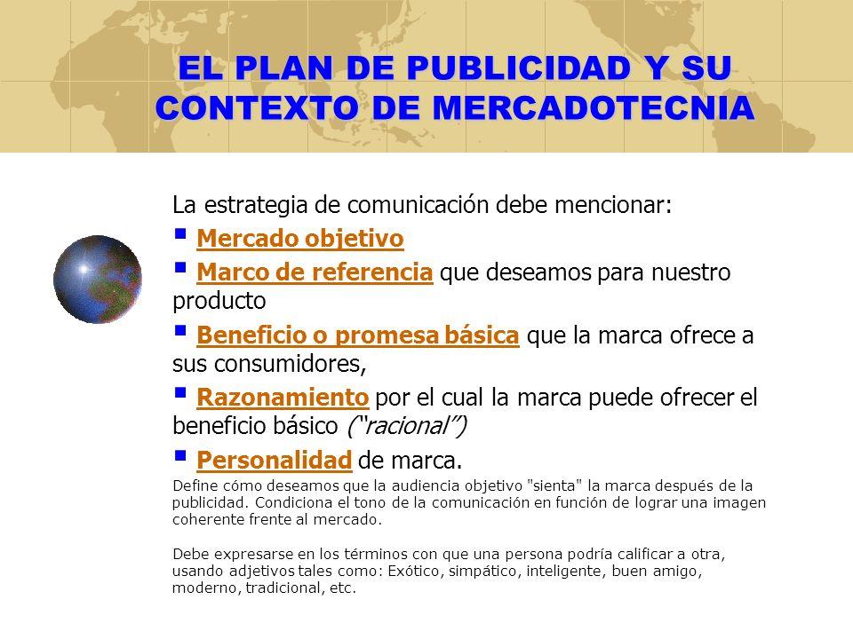 EL PLAN DE PUBLICIDAD Y SU CONTEXTO DE MERCADOTECNIA La estrategia de comunicación debe mencionar: Mercado objetivo Marco de referencia que deseamos p