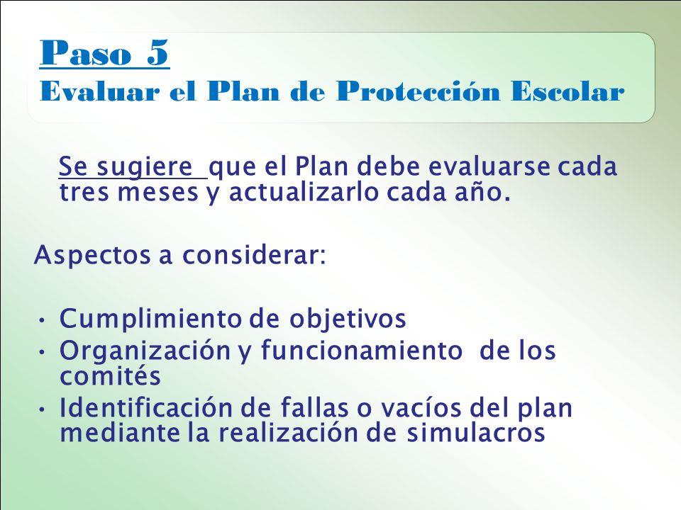 Paso 5 Evaluar el Plan de Protección Escolar Se sugiere que el Plan debe evaluarse cada tres meses y actualizarlo cada año.