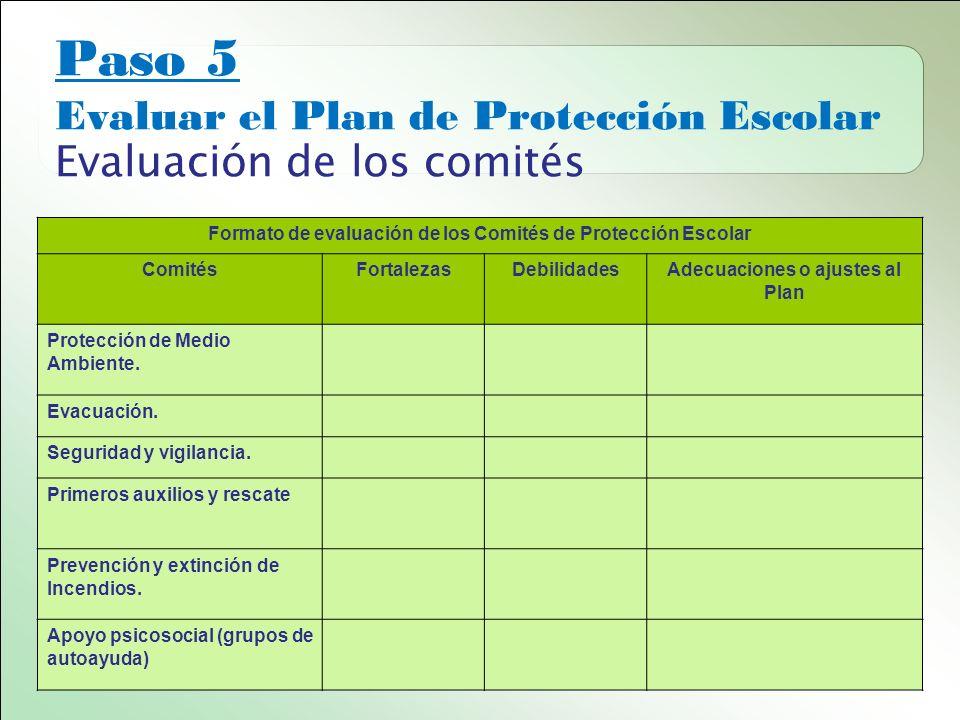 Paso 5 Evaluar el Plan de Protección Escolar Evaluación de los comités Formato de evaluación de los Comités de Protección Escolar ComitésFortalezasDebilidadesAdecuaciones o ajustes al Plan Protección de Medio Ambiente.