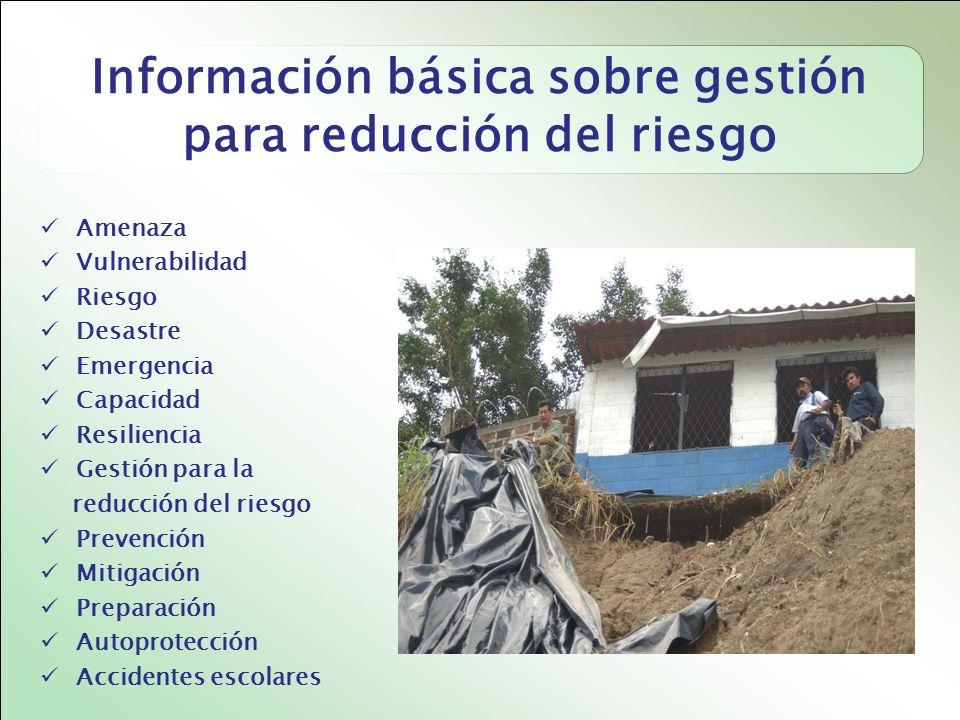 Información básica sobre gestión para reducción del riesgo Amenaza Vulnerabilidad Riesgo Desastre Emergencia Capacidad Resiliencia Gestión para la reducción del riesgo Prevención Mitigación Preparación Autoprotección Accidentes escolares