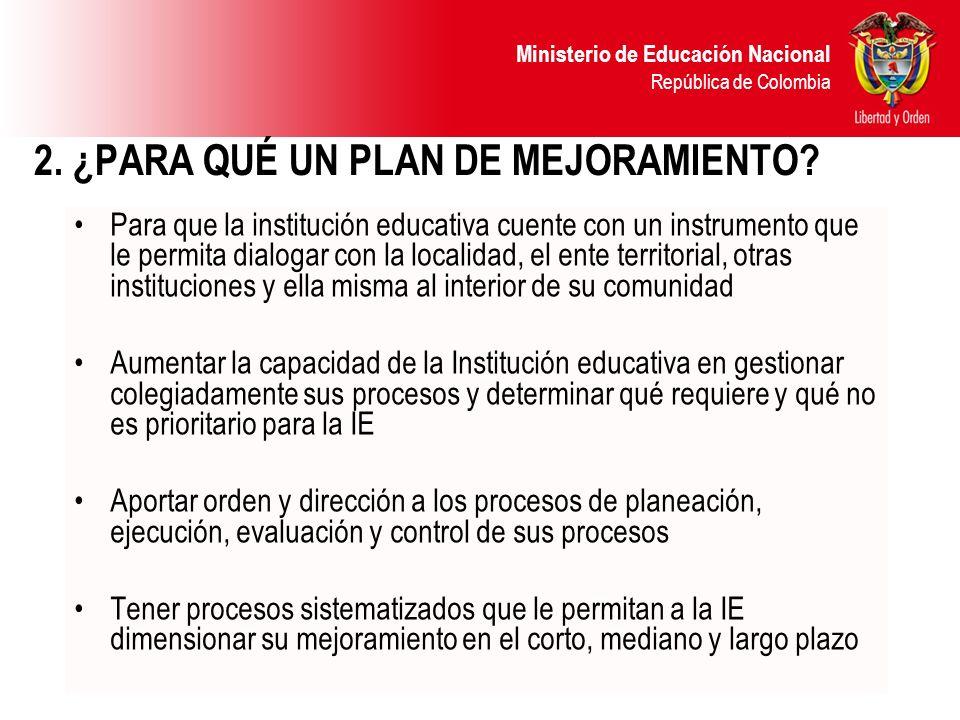 Ministerio de Educación Nacional República de Colombia 2. ¿PARA QUÉ UN PLAN DE MEJORAMIENTO? Para que la institución educativa cuente con un instrumen