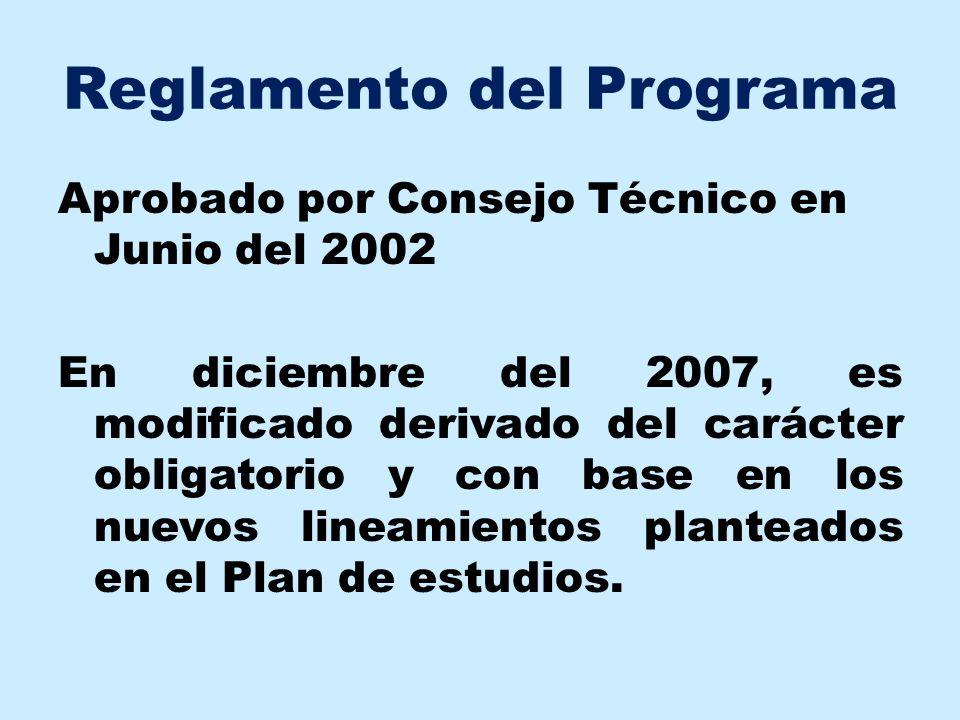 Reglamento del Programa Aprobado por Consejo Técnico en Junio del 2002 En diciembre del 2007, es modificado derivado del carácter obligatorio y con ba