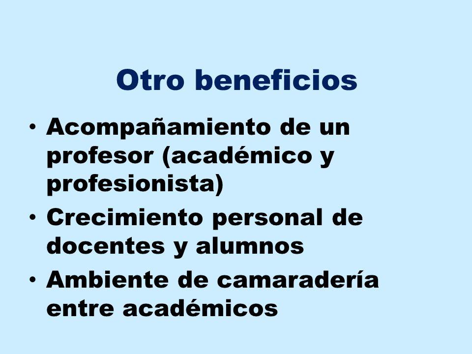 Otro beneficios Acompañamiento de un profesor (académico y profesionista) Crecimiento personal de docentes y alumnos Ambiente de camaradería entre aca