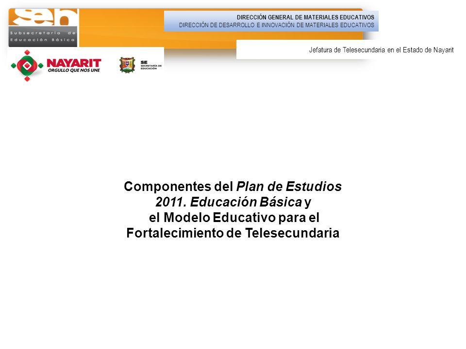 Componentes del Plan de Estudios 2011. Educación Básica y el Modelo Educativo para el Fortalecimiento de Telesecundaria DIRECCIÓN GENERAL DE MATERIALE