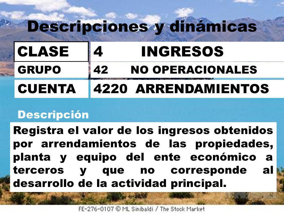 Descripciones y dinámicas CLASE 4 INGRESOS 42 NO OPERACIONALES 4220 ARRENDAMIENTOS GRUPO CUENTA Descripción Registra el valor de los ingresos obtenidos por arrendamientos de las propiedades, planta y equipo del ente económico a terceros y que no corresponde al desarrollo de la actividad principal.